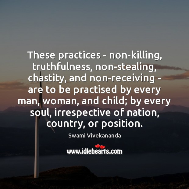These practices – non-killing, truthfulness, non-stealing, chastity, and non-receiving – are to Swami Vivekananda Picture Quote