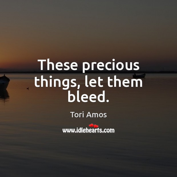 These precious things, let them bleed. Tori Amos Picture Quote