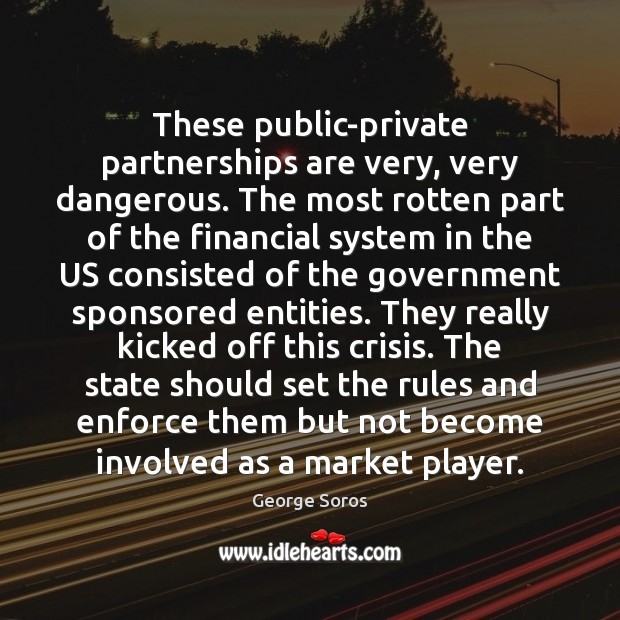 These public-private partnerships are very, very dangerous. The most rotten part of George Soros Picture Quote