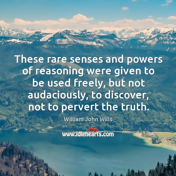 These rare senses and powers of reasoning were given to be used freely, but not audaciously Image