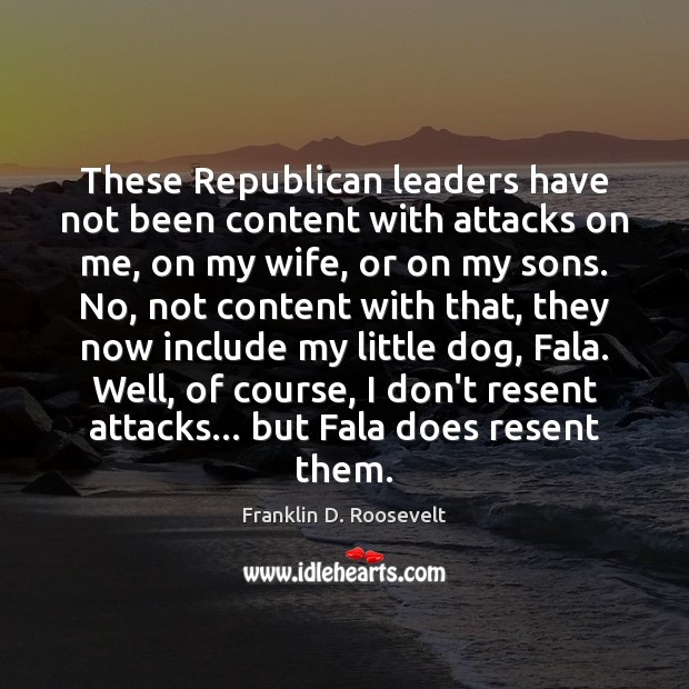 These Republican leaders have not been content with attacks on me, on Image