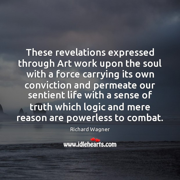 These revelations expressed through Art work upon the soul with a force Richard Wagner Picture Quote
