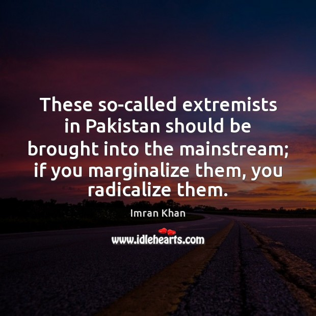 These so-called extremists in Pakistan should be brought into the mainstream; if Imran Khan Picture Quote