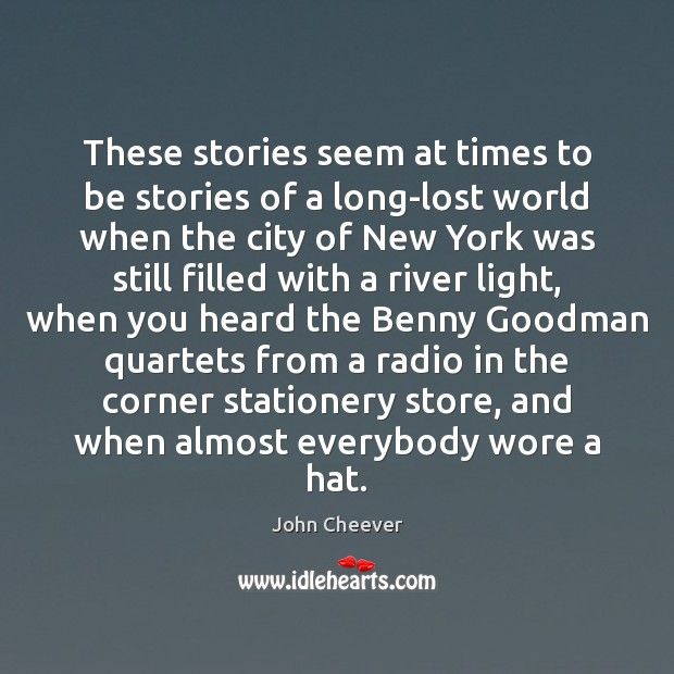 These stories seem at times to be stories of a long-lost world John Cheever Picture Quote