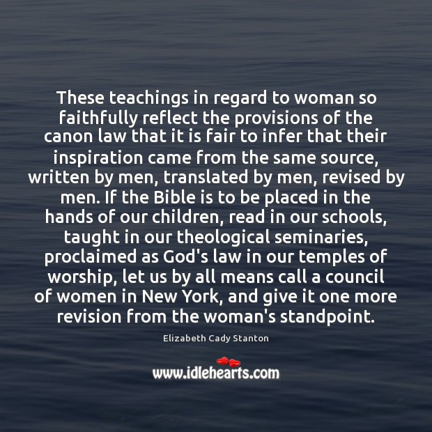 These teachings in regard to woman so faithfully reflect the provisions of Elizabeth Cady Stanton Picture Quote