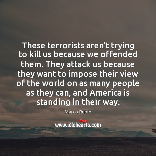 Image, These terrorists aren't trying to kill us because we offended them. They