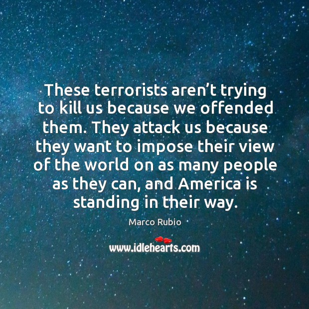These terrorists aren't trying to kill us because we offended them. Image