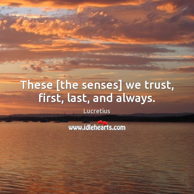 These [the senses] we trust, first, last, and always. Lucretius Picture Quote