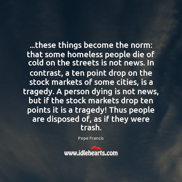 …these things become the norm: that some homeless people die of cold Pope Francis Picture Quote