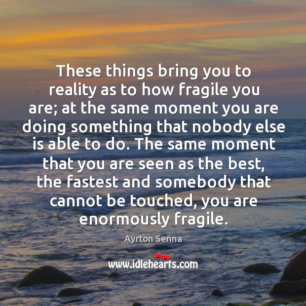 These things bring you to reality as to how fragile you are; at the same moment you Ayrton Senna Picture Quote