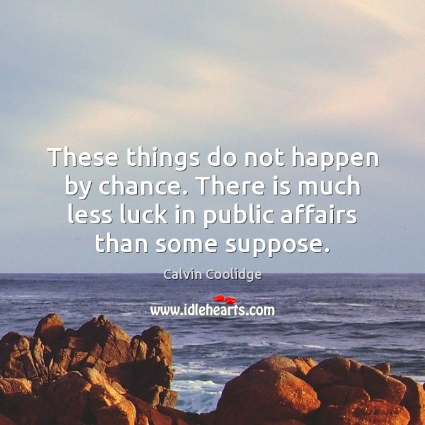 Image, These things do not happen by chance. There is much less luck