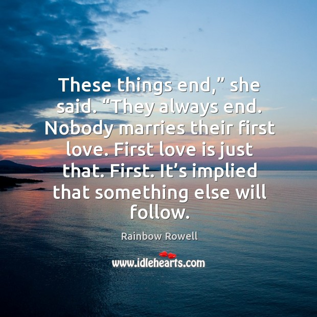 """These things end,"""" she said. """"They always end. Nobody marries their first Rainbow Rowell Picture Quote"""
