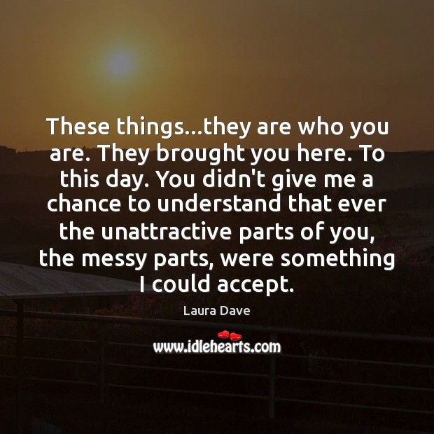 These things…they are who you are. They brought you here. To Laura Dave Picture Quote