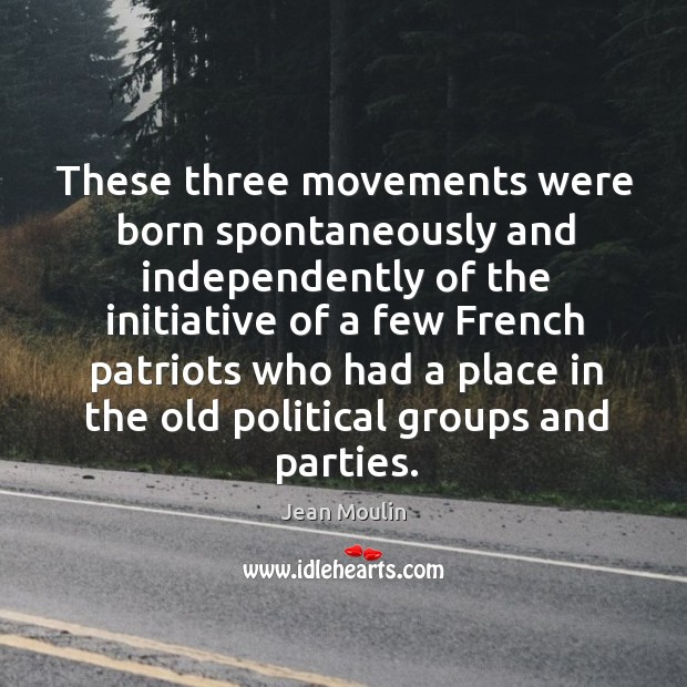 These three movements were born spontaneously and independently of the initiative of a few french patriots Jean Moulin Picture Quote