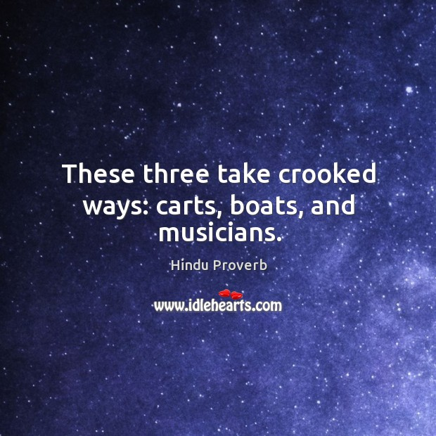 These three take crooked ways: carts, boats, and musicians. Hindu Proverbs Image