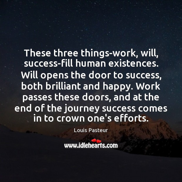 These three things-work, will, success-fill human existences. Will opens the door to Louis Pasteur Picture Quote