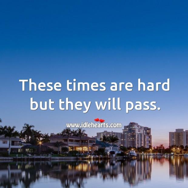These times are hard but they will pass. Image