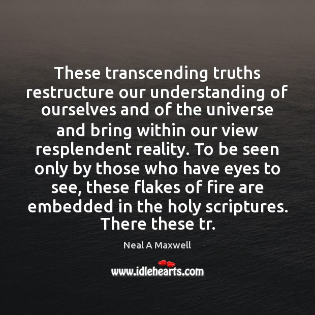 These transcending truths restructure our understanding of ourselves and of the universe Neal A Maxwell Picture Quote