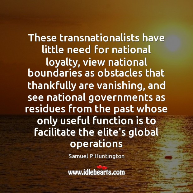 These transnationalists have little need for national loyalty, view national boundaries as Samuel P Huntington Picture Quote