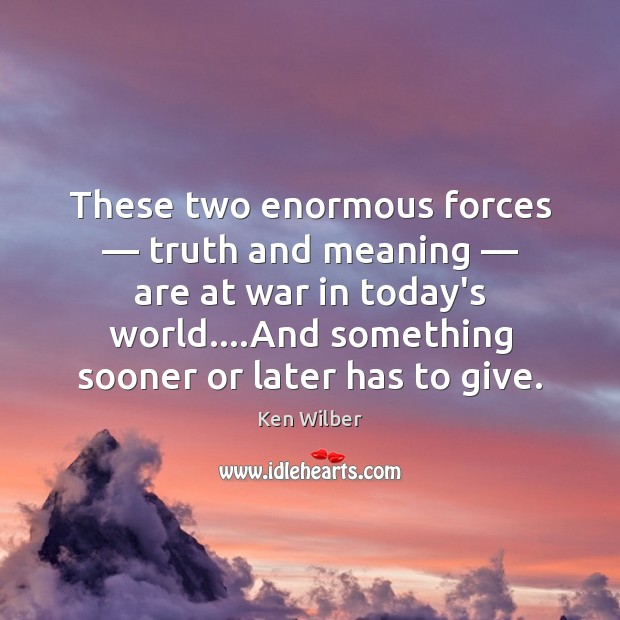 These two enormous forces — truth and meaning — are at war in today's Ken Wilber Picture Quote