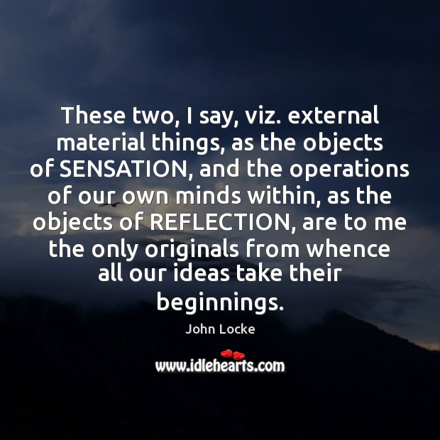 These two, I say, viz. external material things, as the objects of John Locke Picture Quote