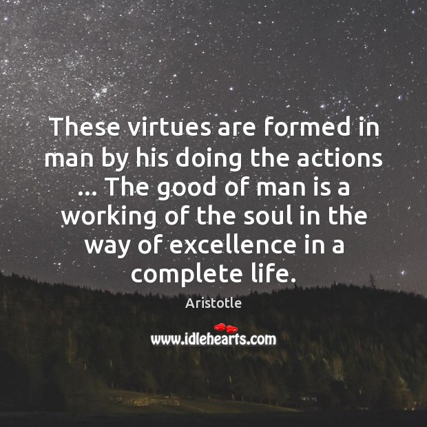 These virtues are formed in man by his doing the actions … The Image