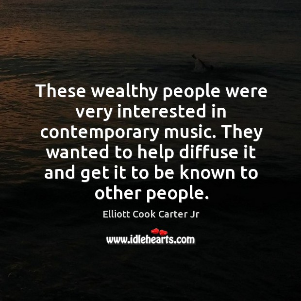 These wealthy people were very interested in contemporary music. Elliott Cook Carter Jr Picture Quote