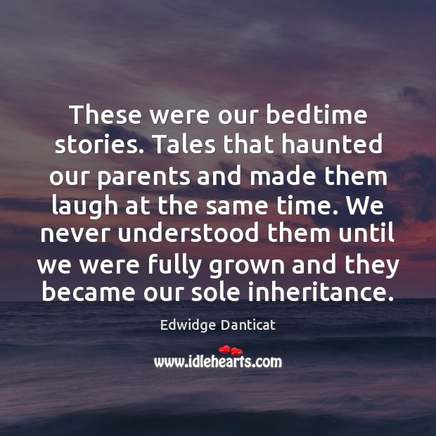 These were our bedtime stories. Tales that haunted our parents and made Edwidge Danticat Picture Quote