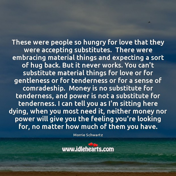 These were people so hungry for love that they were accepting substitutes. Image