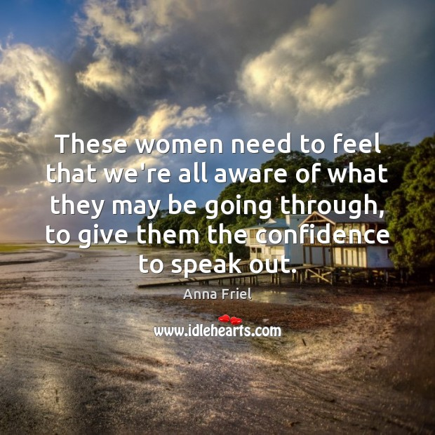 These women need to feel that we're all aware of what they Anna Friel Picture Quote