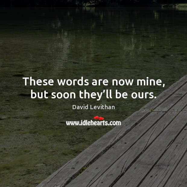 Image, These words are now mine, but soon they'll be ours.