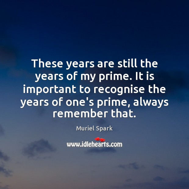 These years are still the years of my prime. It is important Muriel Spark Picture Quote
