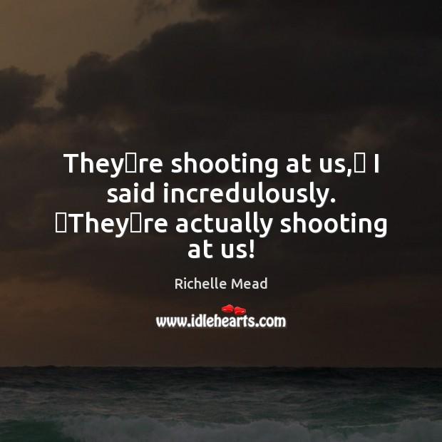 Image, Theyʹre shooting at us,ʺ I said incredulously. ʺTheyʹre actually shooting at us!