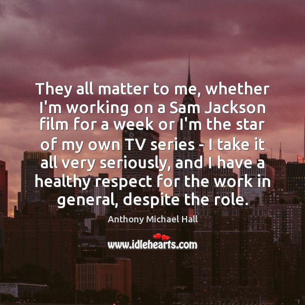 They all matter to me, whether I'm working on a Sam Jackson Anthony Michael Hall Picture Quote