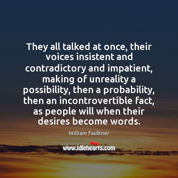 They all talked at once, their voices insistent and contradictory and impatient, William Faulkner Picture Quote