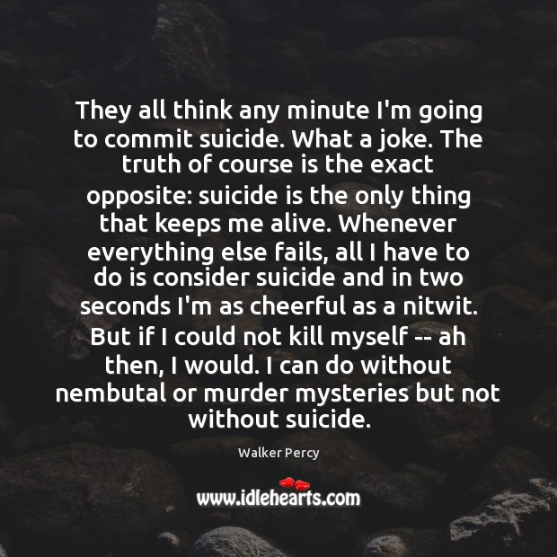 They all think any minute I'm going to commit suicide. What a Walker Percy Picture Quote