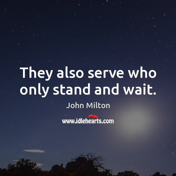 They also serve who only stand and wait. John Milton Picture Quote