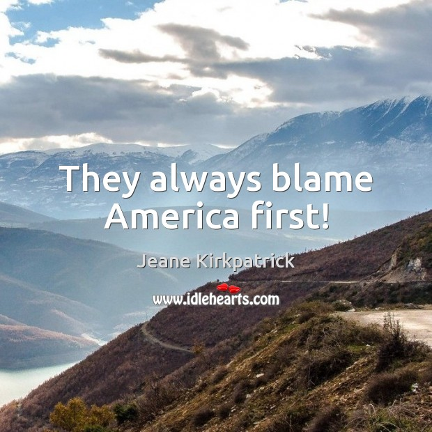 They always blame America first! Jeane Kirkpatrick Picture Quote