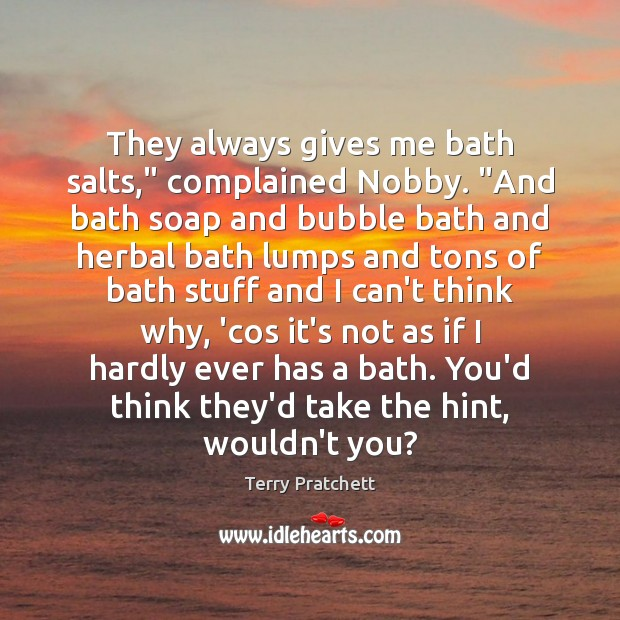 "They always gives me bath salts,"" complained Nobby. ""And bath soap and Image"