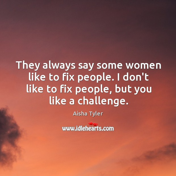 They always say some women like to fix people. I don't like Image