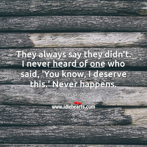 They always say they didn't. I never heard of one who said, Michael Crichton Picture Quote