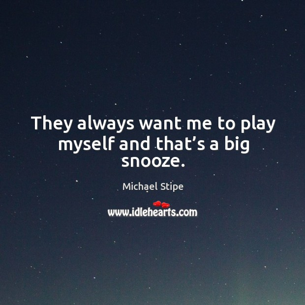 They always want me to play myself and that's a big snooze. Michael Stipe Picture Quote