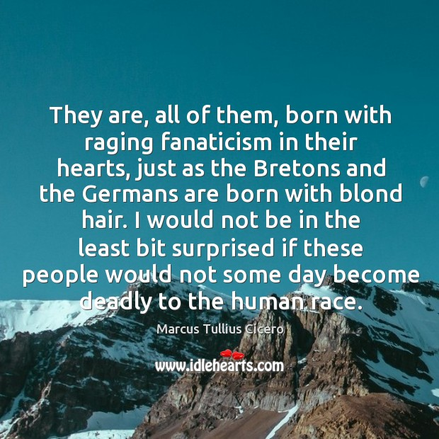 Image, They are, all of them, born with raging fanaticism in their hearts,
