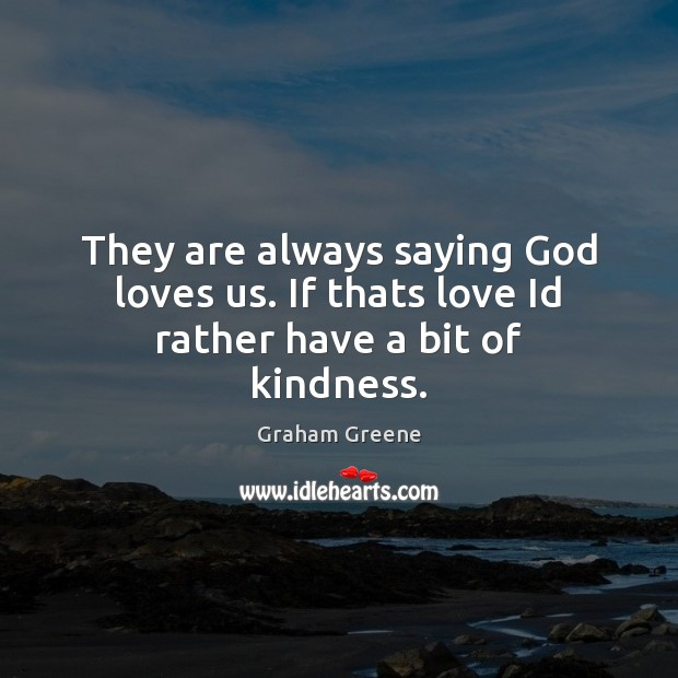They are always saying God loves us. If thats love Id rather have a bit of kindness. Graham Greene Picture Quote