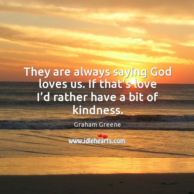 They are always saying God loves us. If that's love I'd rather have a bit of kindness. Image