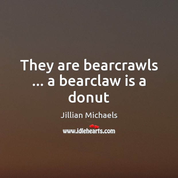 They are bearcrawls … a bearclaw is a donut Jillian Michaels Picture Quote
