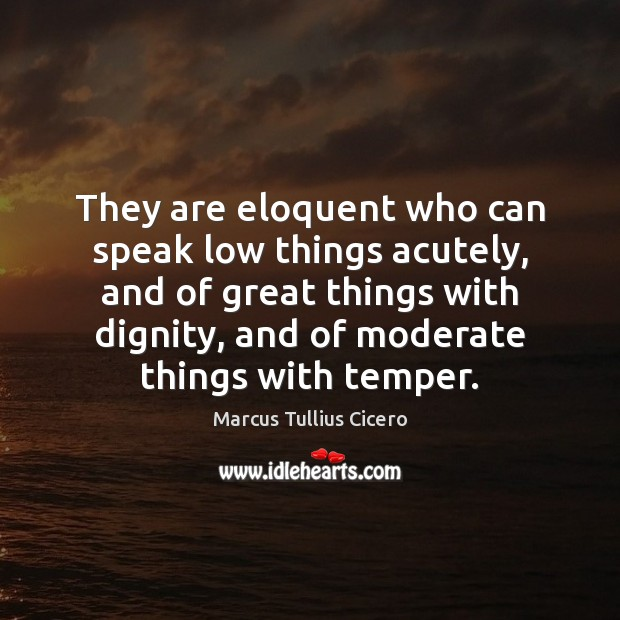 They are eloquent who can speak low things acutely, and of great Image