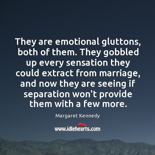 They are emotional gluttons, both of them. They gobbled up every sensation Image