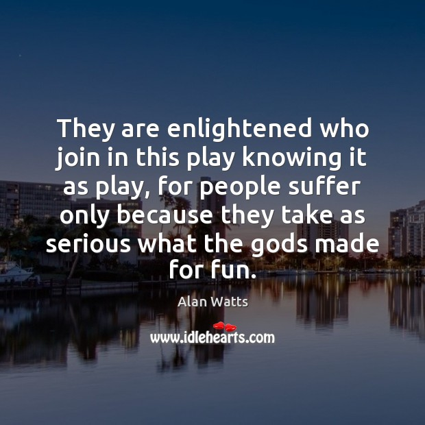 Image, They are enlightened who join in this play knowing it as play,