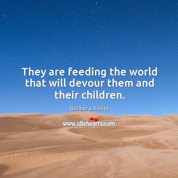 They are feeding the world that will devour them and their children. Barbara Amiel Picture Quote